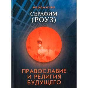 Православие и религия будущего — иеромонах Серафим (Роуз)