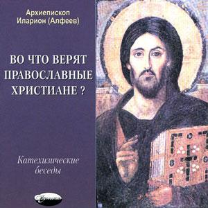 Во что верят православные христиане? (катехизические беседы) — архиепископ Иларион (Алфеев)