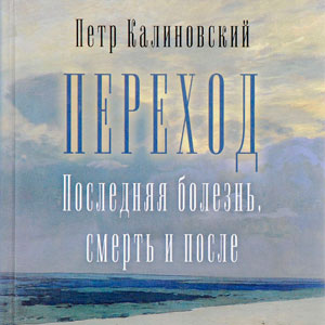Переход, последняя болезнь, смерть и после — Петр Калиновский