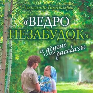 «Ведро незабудок» и другие рассказы — Александр Богатырёв