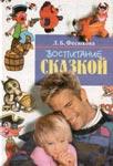 Воспитание сказкой. Для работы с детьми дошкольного возраста. — Л.Б. Фесюкова