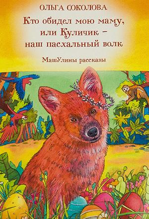 Кто обидел мою маму, или Куличик — наш пасхальный волк — Ольга Соколова