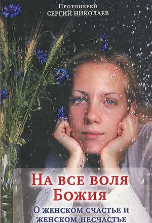 На всё воля Божия. О женском счастье и женском несчастье — протоиерей Сергий Николаев