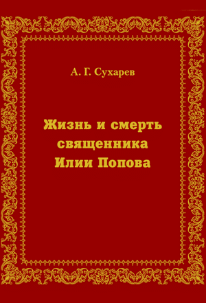 Жизнь и смерть священника Илии Попова — Сухарев А.Г.